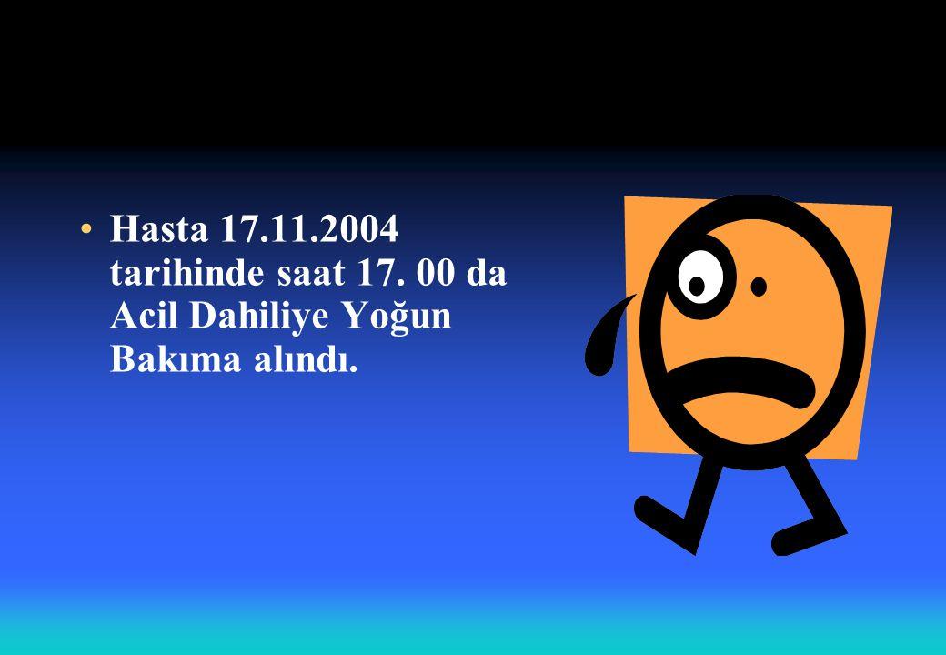 Hasta 17.11.2004 tarihinde saat 17. 00 da Acil Dahiliye Yoğun Bakıma alındı.