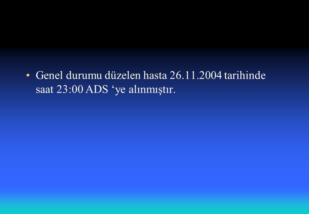 Genel durumu düzelen hasta 26.11.2004 tarihinde saat 23:00 ADS 'ye alınmıştır.