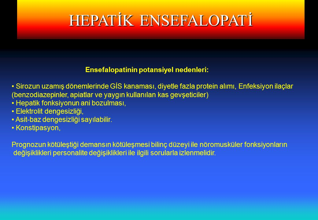 HEPATİK ENSEFALOPATİ Ensefalopatinin potansiyel nedenleri: Sirozun uzamış dönemlerinde GİS kanaması, diyetle fazla protein alımı, Enfeksiyon ilaçlar (benzodiazepinler, apiatlar ve yaygın kullanılan kas gevşeticiler) Hepatik fonksiyonun ani bozulması, Elektrolit dengesizliği, Asit-baz dengesizliği sayılabilir.