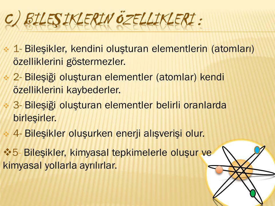  1- Bileşikler, kendini oluşturan elementlerin (atomları) özelliklerini göstermezler.  2- Bileşiği oluşturan elementler (atomlar) kendi özelliklerin