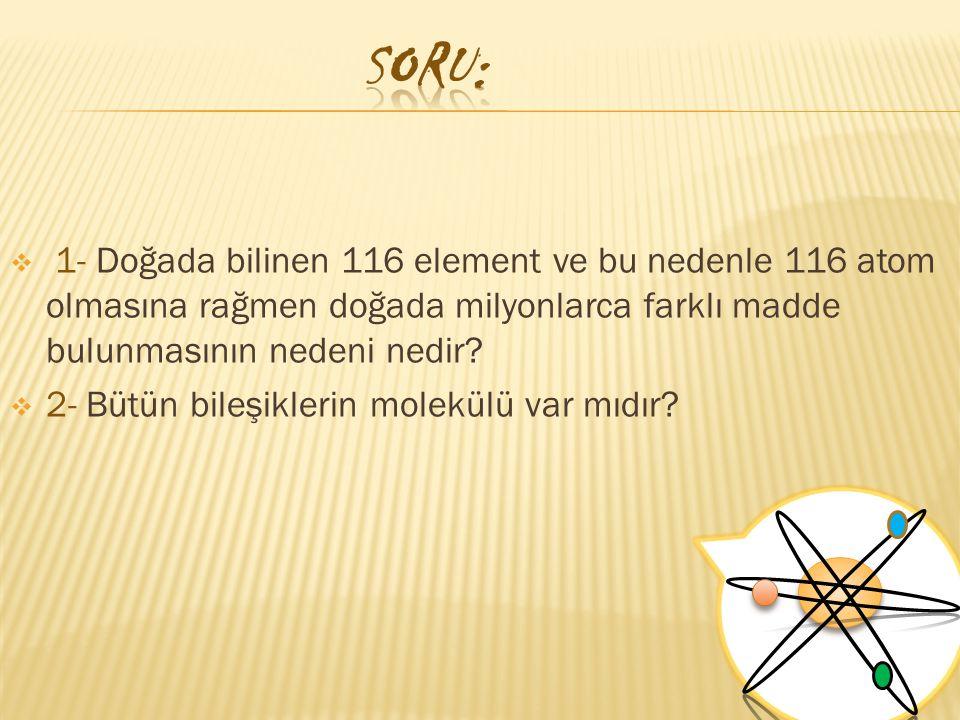  1- Doğada bilinen 116 element ve bu nedenle 116 atom olmasına rağmen doğada milyonlarca farklı madde bulunmasının nedeni nedir?  2- Bütün bileşikle