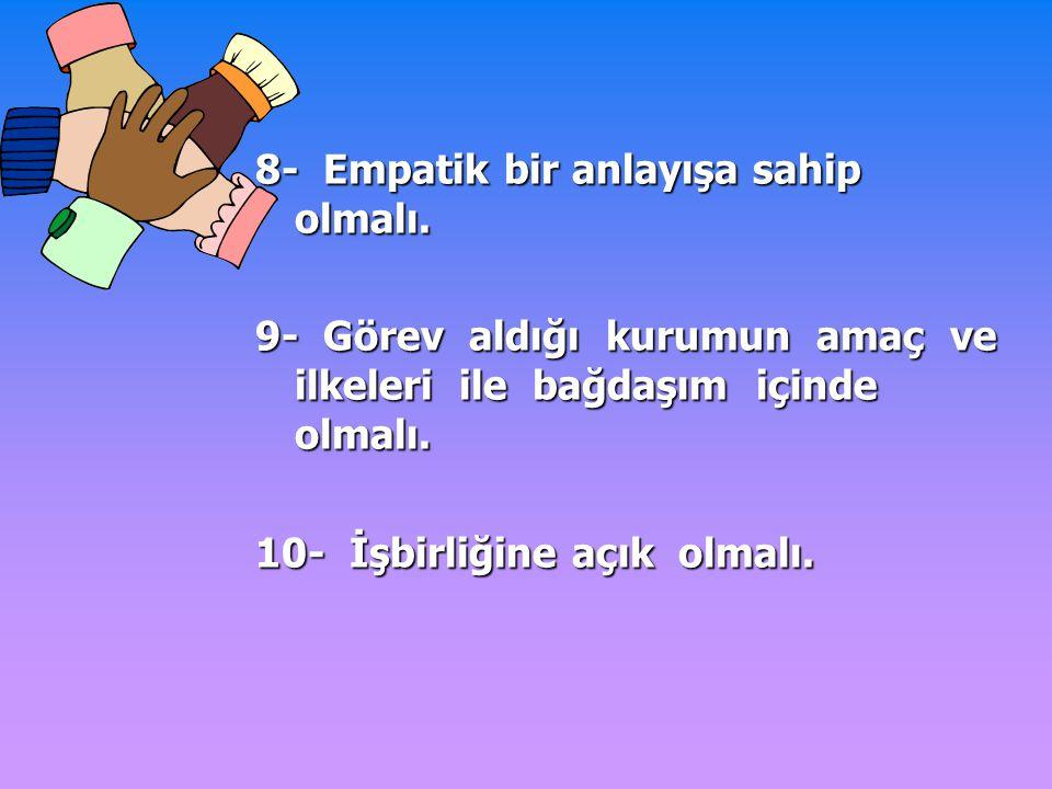 8- Empatik bir anlayışa sahip olmalı. 9- Görev aldığı kurumun amaç ve ilkeleri ile bağdaşım içinde olmalı. 10- İşbirliğine açık olmalı.
