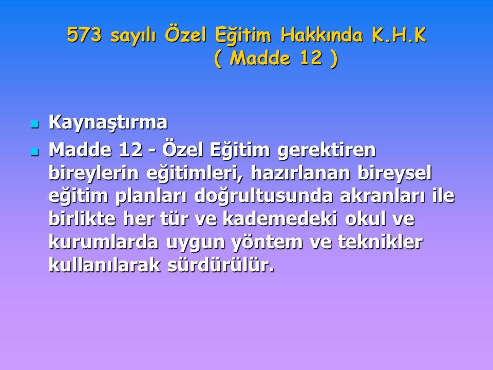 573 sayılı Özel Eğitim Hakkında K.H.K ( Madde 12 ) Kaynaştırma Kaynaştırma Madde 12 - Özel Eğitim gerektiren bireylerin eğitimleri, hazırlanan bireyse