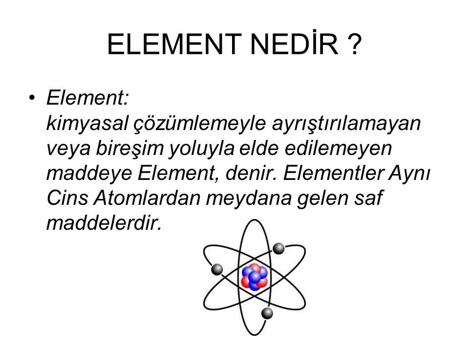 ELEMENT NEDİR ? Element: kimyasal çözümlemeyle ayrıştırılamayan veya bireşim yoluyla elde edilemeyen maddeye Element, denir. Elementler Aynı Cins Atom