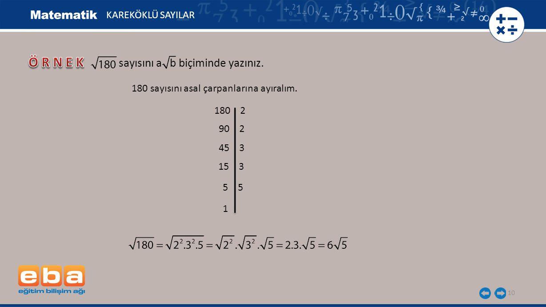 10 KAREKÖKLÜ SAYILAR sayısını a b biçiminde yazınız. 180 sayısını asal çarpanlarına ayıralım. 180 2 90 2 45 3 15 3 5 1