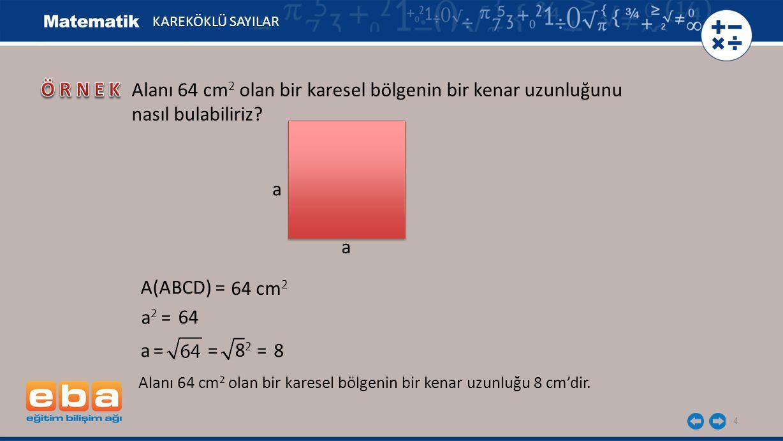 4 KAREKÖKLÜ SAYILAR Alanı 64 cm 2 olan bir karesel bölgenin bir kenar uzunluğunu nasıl bulabiliriz? Alanı 64 cm 2 olan bir karesel bölgenin bir kenar