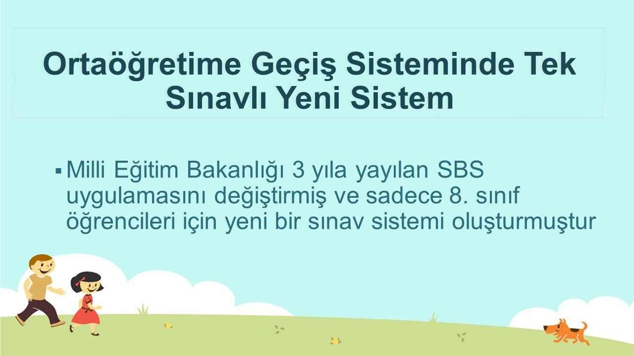 Ortaöğretime Geçiş Sisteminde Tek Sınavlı Yeni Sistem  Milli Eğitim Bakanlığı 3 yıla yayılan SBS uygulamasını değiştirmiş ve sadece 8.