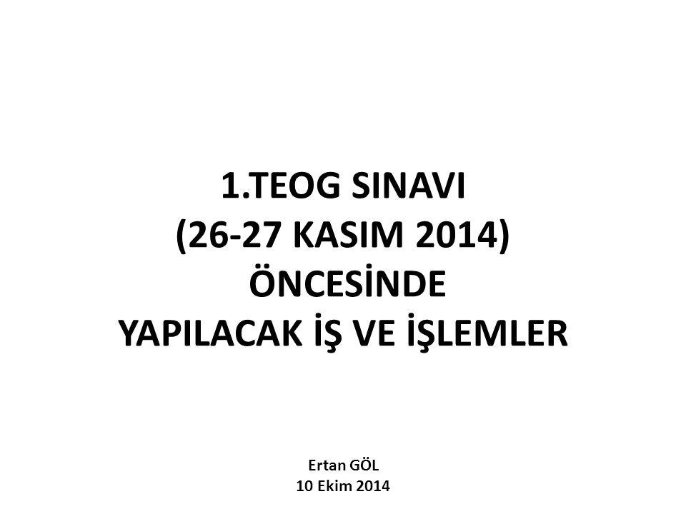 1.TEOG SINAVI (26-27 KASIM 2014) ÖNCESİNDE YAPILACAK İŞ VE İŞLEMLER Ertan GÖL 10 Ekim 2014
