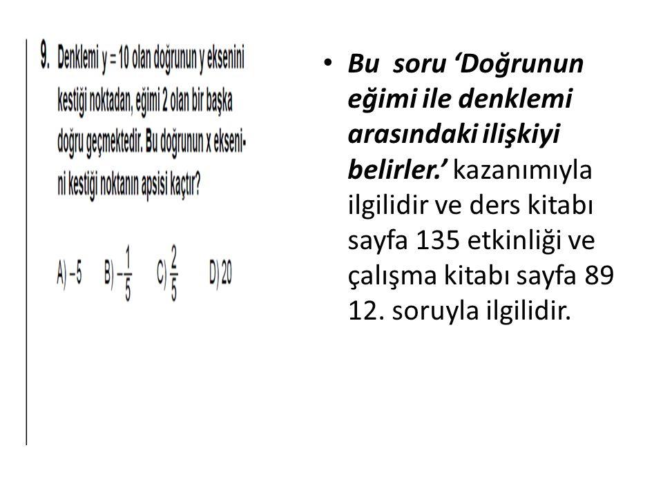Bu soru 'Doğrunun eğimi ile denklemi arasındaki ilişkiyi belirler.' kazanımıyla ilgilidir ve ders kitabı sayfa 135 etkinliği ve çalışma kitabı sayfa 89 12.