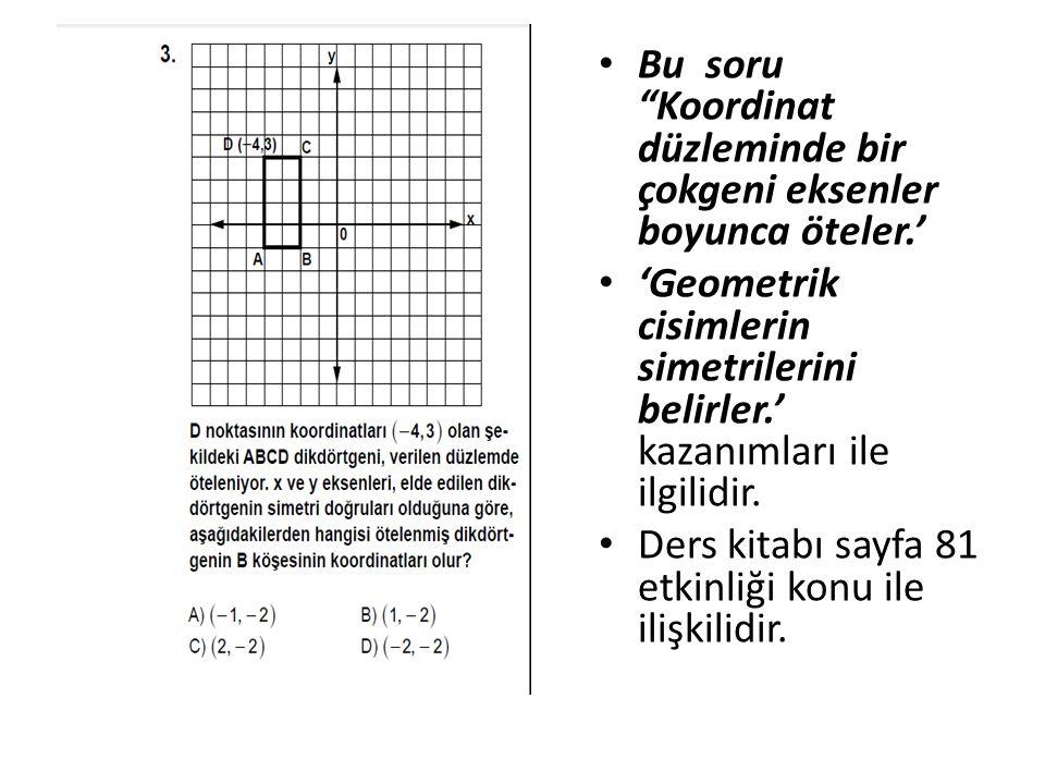 ç Bu soru Koordinat düzleminde bir çokgeni eksenler boyunca öteler.' 'Geometrik cisimlerin simetrilerini belirler.' kazanımları ile ilgilidir.