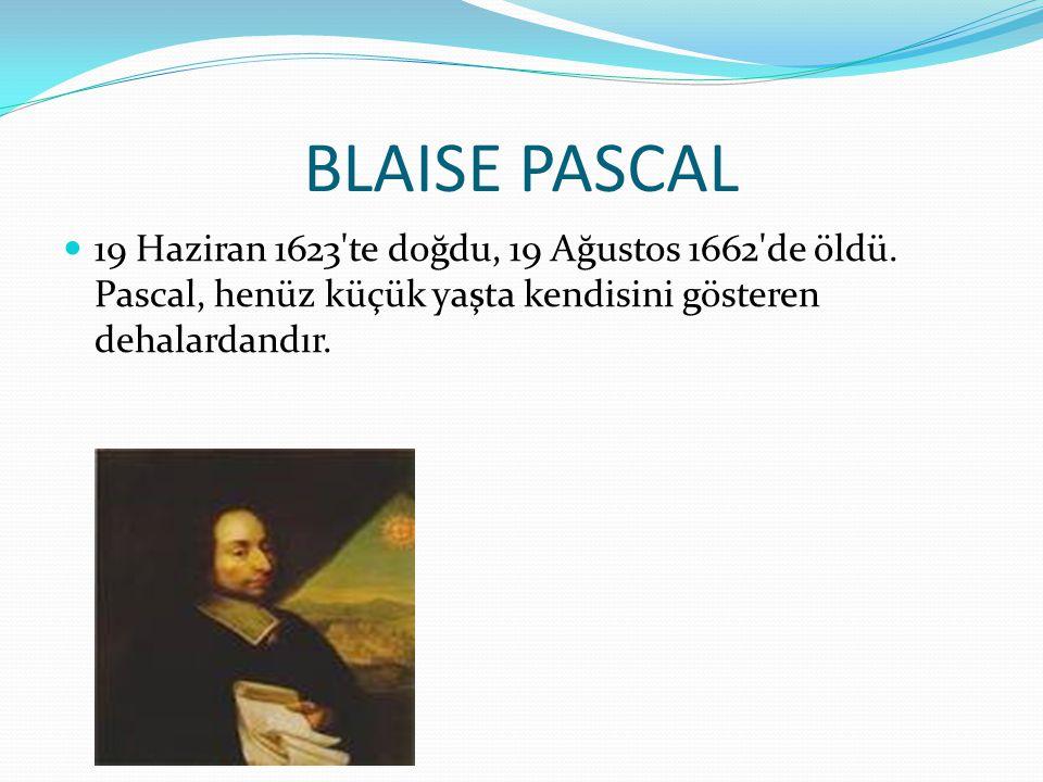 BLAISE PASCAL 19 Haziran 1623'te doğdu, 19 Ağustos 1662'de öldü. Pascal, henüz küçük yaşta kendisini gösteren dehalardandır.