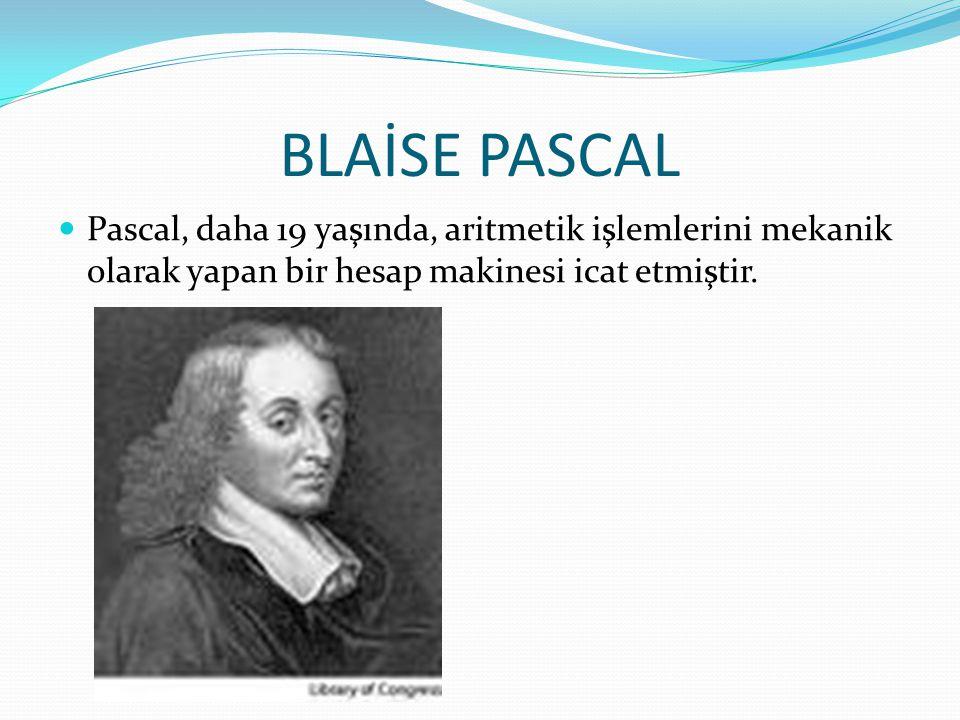 BLAİSE PASCAL Pascal, daha 19 yaşında, aritmetik işlemlerini mekanik olarak yapan bir hesap makinesi icat etmiştir.