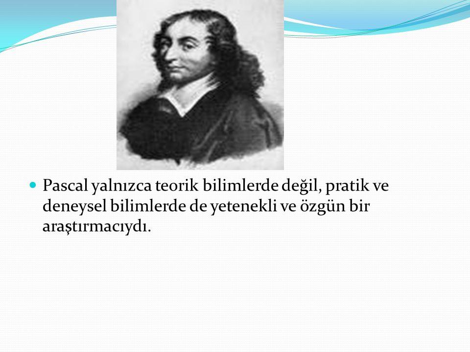 Pascal yalnızca teorik bilimlerde değil, pratik ve deneysel bilimlerde de yetenekli ve özgün bir araştırmacıydı.