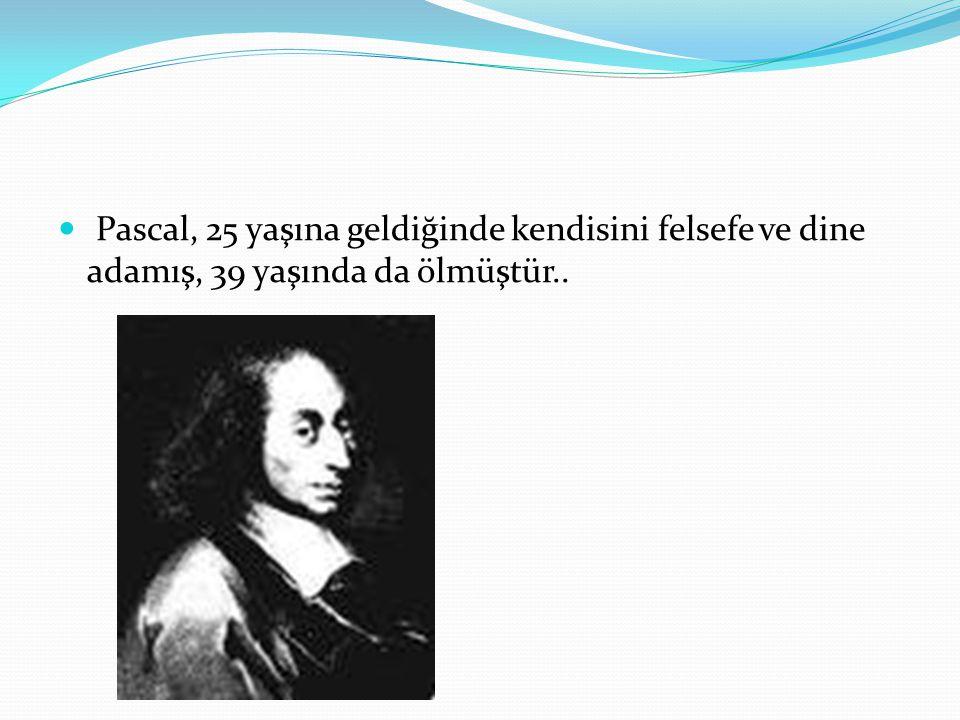 Pascal, 25 yaşına geldiğinde kendisini felsefe ve dine adamış, 39 yaşında da ölmüştür..