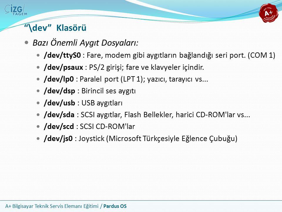 A+ Bilgisayar Teknik Servis Elemanı Eğitimi / Pardus OS \dev Klasörü Bazı Önemli Aygıt Dosyaları: /dev/ttyS0 : Fare, modem gibi aygıtların bağlandığı seri port.