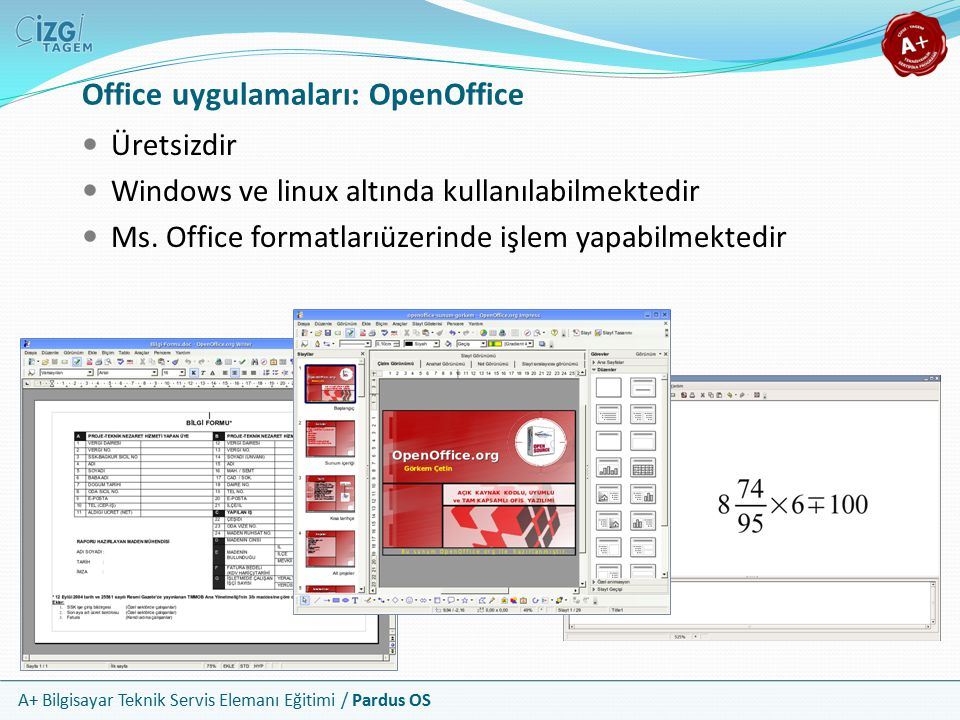 A+ Bilgisayar Teknik Servis Elemanı Eğitimi / Pardus OS Office uygulamaları: OpenOffice Üretsizdir Windows ve linux altında kullanılabilmektedir Ms. O