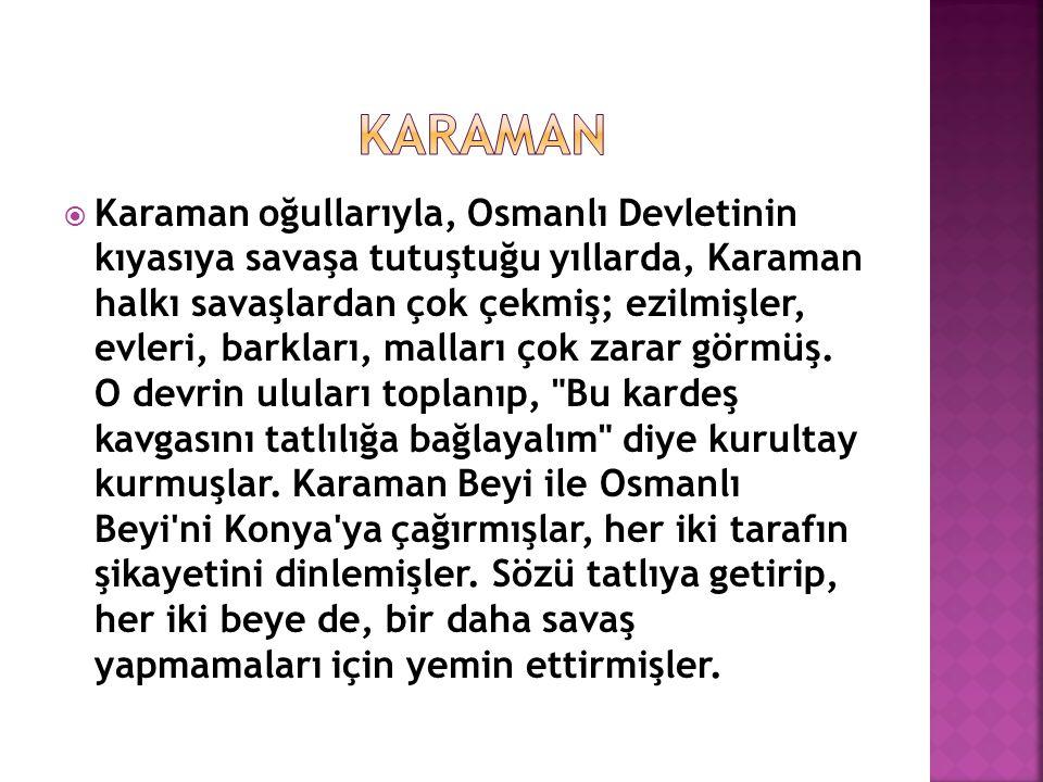  Karaman Beyi yemin ederken, elini koynunda götürerek: Bu can burada kaldıkça, Osmanlı yı kardeş bilip, kılıç çekmeyeceğime söz veriyorum demiş.