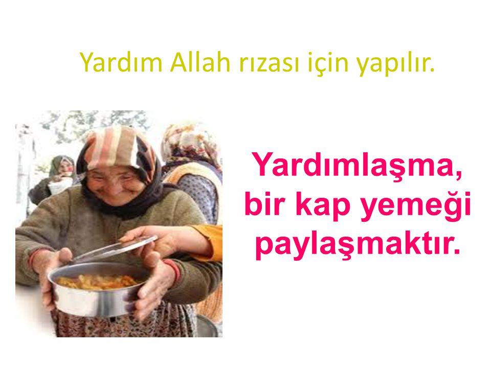 Yardım Allah rızası için yapılır. Yardımlaşma, bir kap yemeği paylaşmaktır.