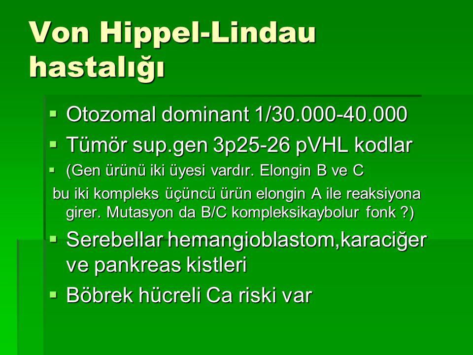 Von Hippel-Lindau hastalığı  Otozomal dominant 1/30.000-40.000  Tümör sup.gen 3p25-26 pVHL kodlar  (Gen ürünü iki üyesi vardır. Elongin B ve C bu i