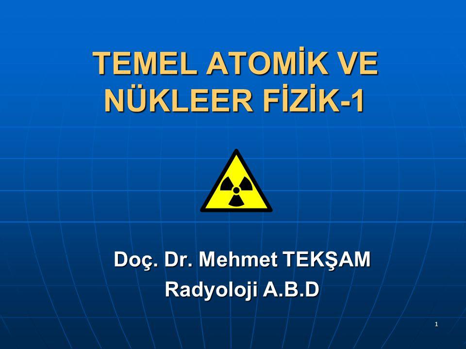 1 TEMEL ATOMİK VE NÜKLEER FİZİK-1 Doç. Dr. Mehmet TEKŞAM Radyoloji A.B.D