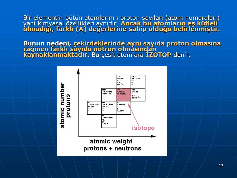 13 Bir elementin bütün atomlarının proton sayıları (atom numaraları) yani kimyasal özellikleri aynıdır. Ancak bu atomların eş kütleli olmadığı, farklı