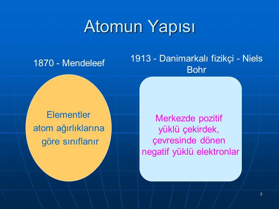2 Elementler atom ağırlıklarına göre sınıflanır Merkezde pozitif yüklü çekirdek, çevresinde dönen negatif yüklü elektronlar 1870 - Mendeleef 1913 - Da