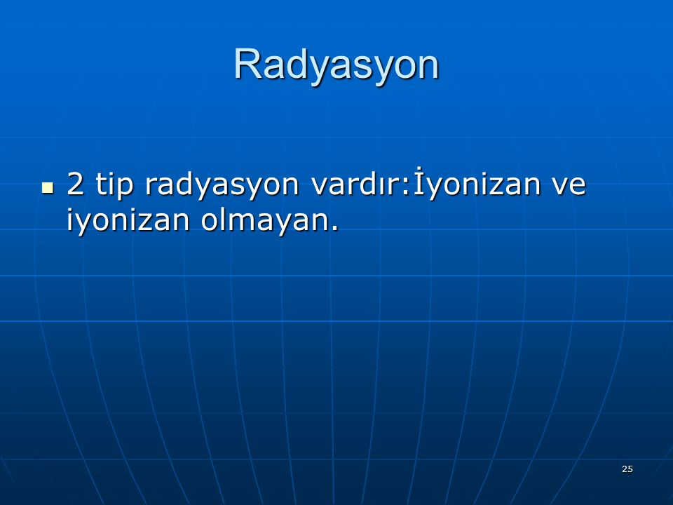 25 Radyasyon 2 tip radyasyon vardır:İyonizan ve iyonizan olmayan. 2 tip radyasyon vardır:İyonizan ve iyonizan olmayan.