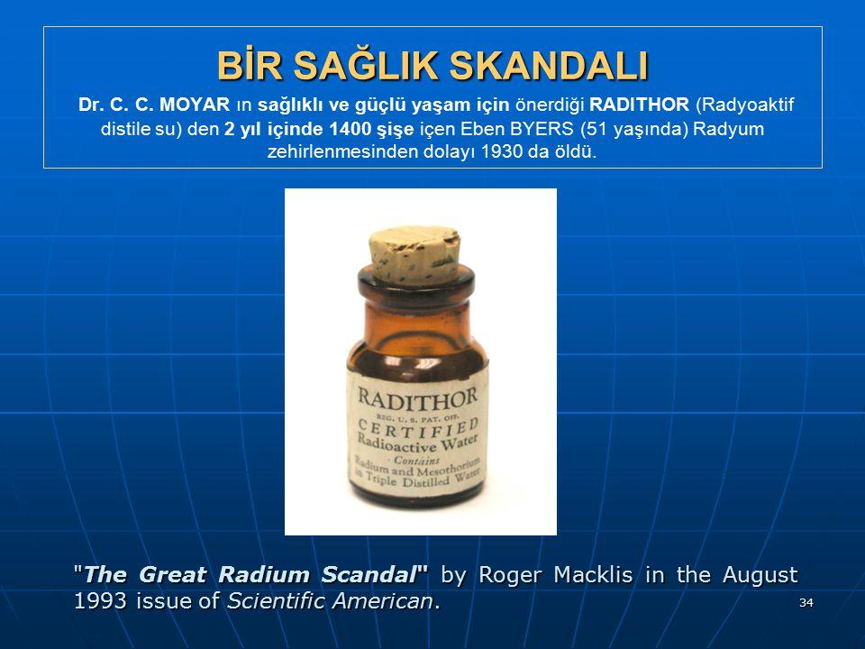 34 BİR SAĞLIK SKANDALI BİR SAĞLIK SKANDALI Dr. C. C. MOYAR ın sağlıklı ve güçlü yaşam için önerdiği RADITHOR (Radyoaktif distile su) den 2 yıl içinde