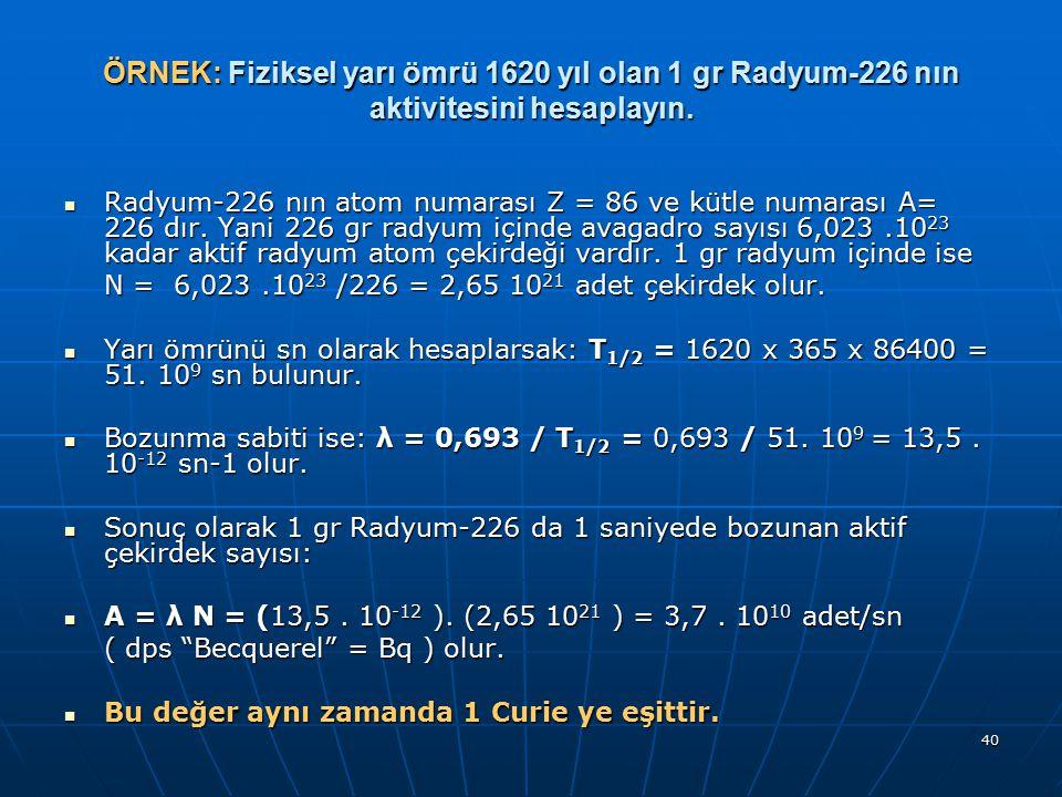 40 ÖRNEK: Fiziksel yarı ömrü 1620 yıl olan 1 gr Radyum-226 nın aktivitesini hesaplayın. Radyum-226 nın atom numarası Z = 86 ve kütle numarası A= 226 d
