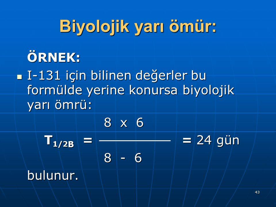 43 Biyolojik yarı ömür: ÖRNEK: I-131 için bilinen değerler bu formülde yerine konursa biyolojik yarı ömrü: I-131 için bilinen değerler bu formülde yer
