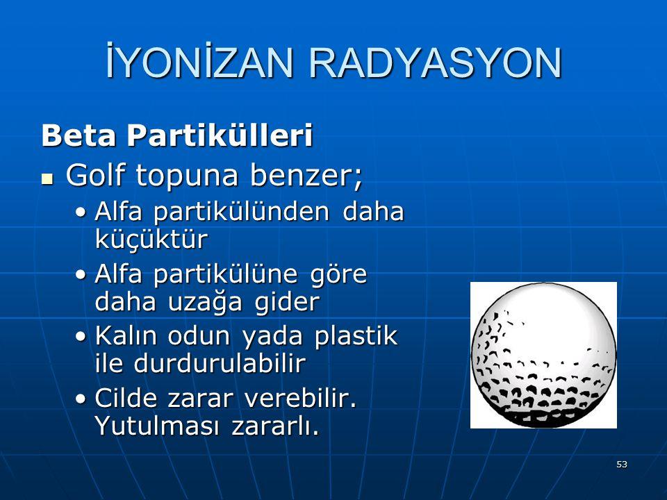 53 Beta Partikülleri Golf topuna benzer; Golf topuna benzer; Alfa partikülünden daha küçüktürAlfa partikülünden daha küçüktür Alfa partikülüne göre da