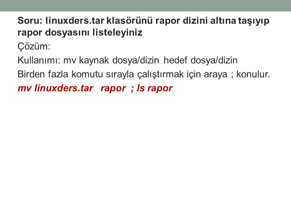 Soru: linuxders.tar klasörünü rapor dizini altına taşıyıp rapor dosyasını listeleyiniz Çözüm: Kullanımı: mv kaynak dosya/dizin hedef dosya/dizin Birde