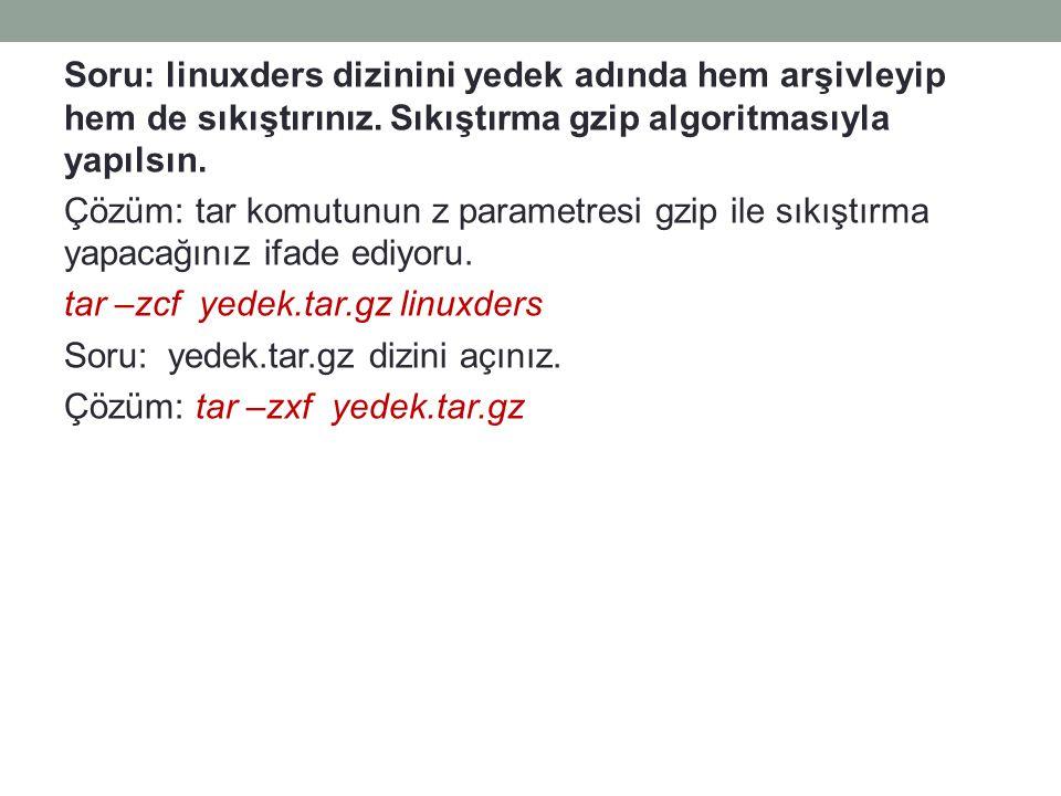 Soru: linuxders dizinini yedek adında hem arşivleyip hem de sıkıştırınız. Sıkıştırma gzip algoritmasıyla yapılsın. Çözüm: tar komutunun z parametresi
