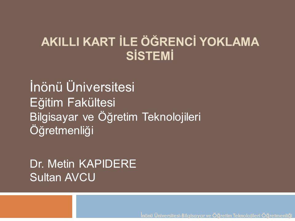 AKILLI KART İLE ÖĞRENCİ YOKLAMA SİSTEMİ İnönü Üniversitesi Eğitim Fakültesi Bilgisayar ve Öğretim Teknolojileri Öğretmenliği Dr. Metin KAPIDERE Sultan