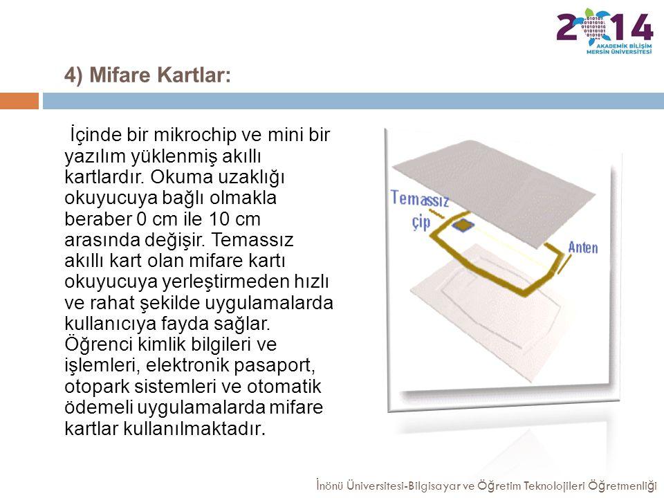 4) Mifare Kartlar: İçinde bir mikrochip ve mini bir yazılım yüklenmiş akıllı kartlardır. Okuma uzaklığı okuyucuya bağlı olmakla beraber 0 cm ile 10 cm