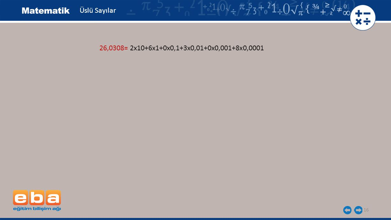 16 Üslü Sayılar 26,0308= 2x10+6x1+0x0,1+3x0,01+0x0,001+8x0,0001