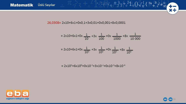 19 Üslü Sayılar 26,0308= 2x10+6x1+0x0,1+3x0,01+0x0,001+8x0,0001 = 2x10+6x1+0x 1 10 +3x 1 100 1 1000 1 10 000 +0x +8x = 2x10+6x1+0x 1 10 1 +3x 1 10 2 +