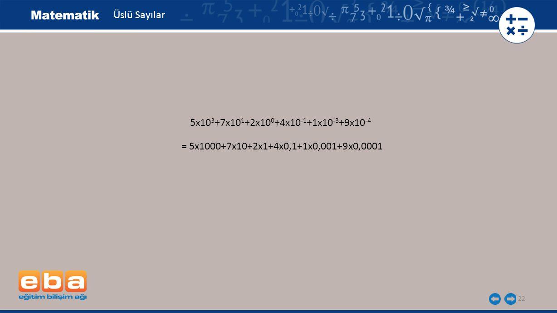 22 Üslü Sayılar 5x10 3 +7x10 1 +2x10 0 +4x10 -1 +1x10 -3 +9x10 -4 = 5x1000+7x10+2x1+4x0,1+1x0,001+9x0,0001