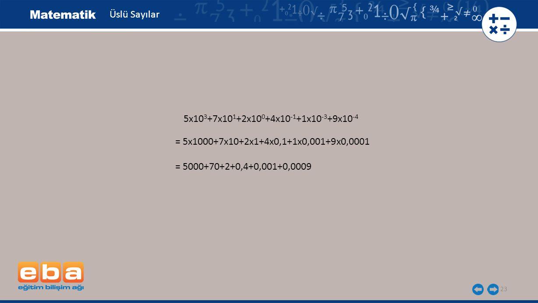 23 Üslü Sayılar 5x10 3 +7x10 1 +2x10 0 +4x10 -1 +1x10 -3 +9x10 -4 = 5x1000+7x10+2x1+4x0,1+1x0,001+9x0,0001 = 5000+70+2+0,4+0,001+0,0009