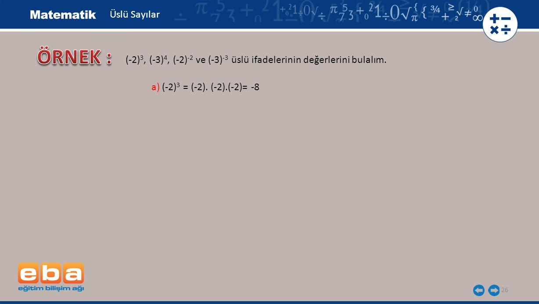 26 Üslü Sayılar a) (-2) 3 = (-2). (-2).(-2)= -8 (-2) 3, (-3) 4, (-2) -2 ve (-3) -3 üslü ifadelerinin değerlerini bulalım.