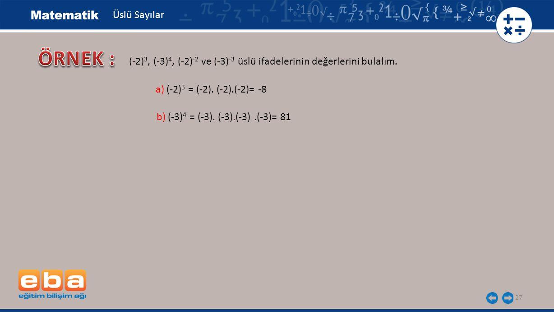 27 Üslü Sayılar b) (-3) 4 = (-3). (-3).(-3).(-3)= 81 a) (-2) 3 = (-2). (-2).(-2)= -8 (-2) 3, (-3) 4, (-2) -2 ve (-3) -3 üslü ifadelerinin değerlerini