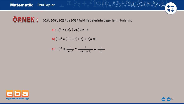 28 Üslü Sayılar b) (-3) 4 = (-3). (-3).(-3).(-3)= 81 a) (-2) 3 = (-2). (-2).(-2)= -8 c) (-2) -2 = (-2). (-2) 1 (-2) 2 = 1 1 4 = (-2) 3, (-3) 4, (-2) -