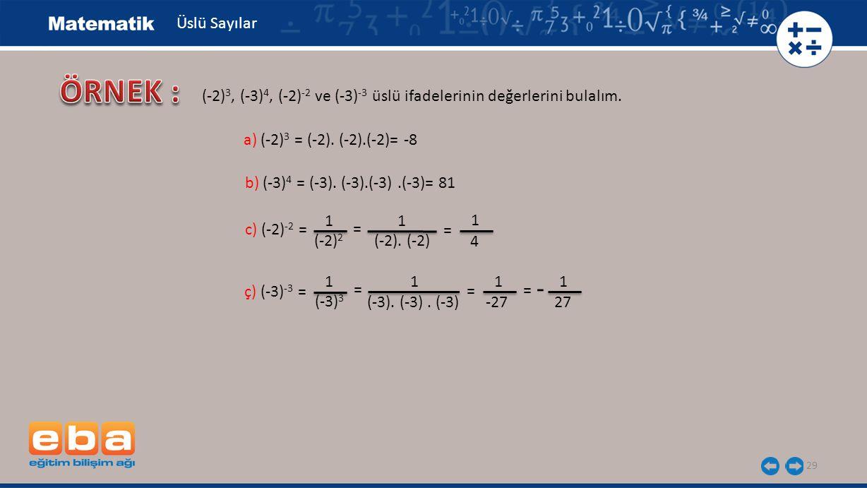 29 Üslü Sayılar b) (-3) 4 = (-3). (-3).(-3).(-3)= 81 a) (-2) 3 = (-2). (-2).(-2)= -8 ç) (-3) -3 = c) (-2) -2 = (-2). (-2) 1 (-2) 2 = 1 1 4 = (-3). (-3