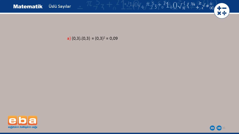 31 Üslü Sayılar a) (0,3).(0,3) = (0,3) 2 = 0,09