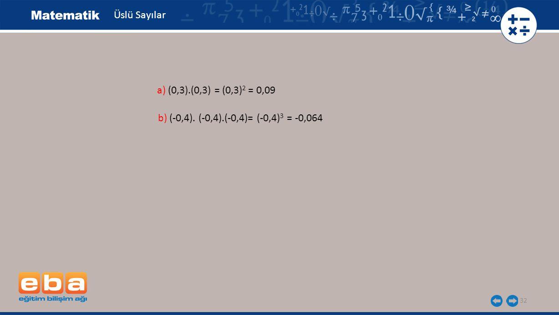 32 Üslü Sayılar b) (-0,4). (-0,4).(-0,4)= (-0,4) 3 = -0,064 a) (0,3).(0,3) = (0,3) 2 = 0,09