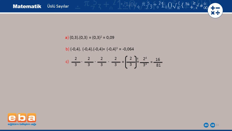 33 Üslü Sayılar b) (-0,4). (-0,4).(-0,4)= (-0,4) 3 = -0,064 a) (0,3).(0,3) = (0,3) 2 = 0,09 c) 2 3 16 81. 2 3 2 3. 2 3. = 2 3 = 4 2424 3434 =