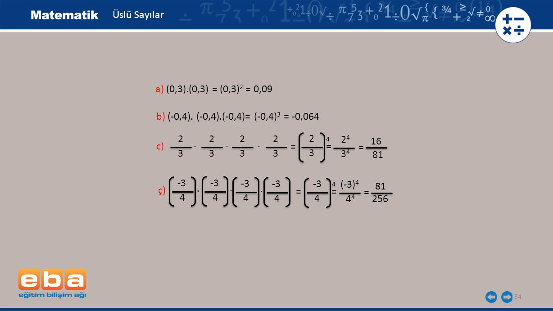 34 Üslü Sayılar b) (-0,4). (-0,4).(-0,4)= (-0,4) 3 = -0,064 a) (0,3).(0,3) = (0,3) 2 = 0,09 c) 2 3 16 81. 2 3 2 3. 2 3. = 2 3 = 4 2424 3434 = ç) -3 4