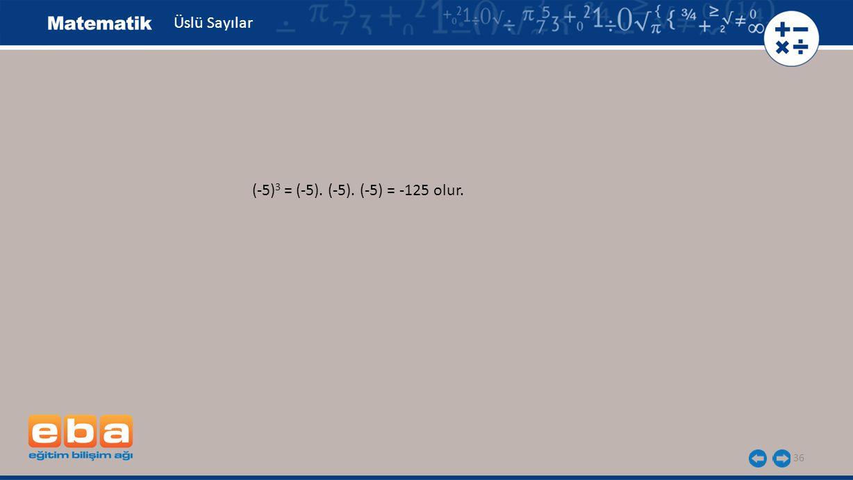 36 Üslü Sayılar (-5) 3 = (-5). (-5). (-5) = -125 olur.