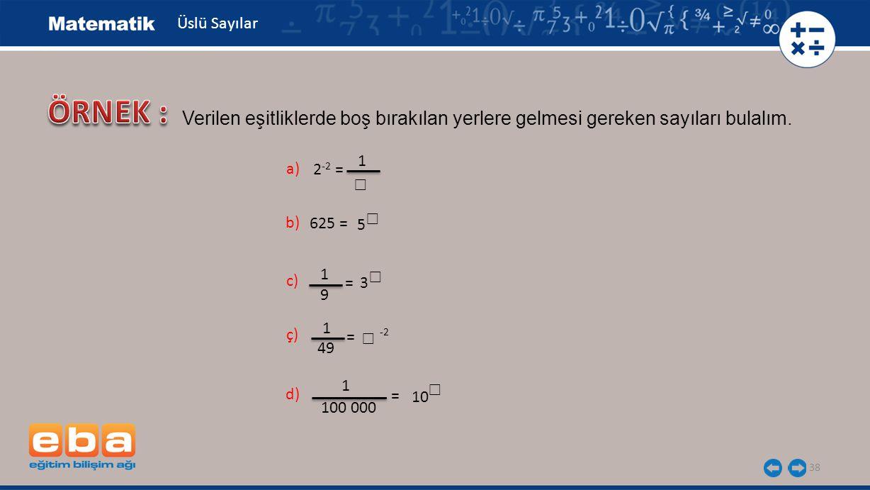 38 Üslü Sayılar a) 2 -2 = 1 ☐ b) 625 = 5 ☐ c) = 3 ☐ 1 9 ç) = -2 ☐ 1 49 d) = ☐ 1 100 000 10 Verilen eşitliklerde boş bırakılan yerlere gelmesi gereken sayıları bulalım.