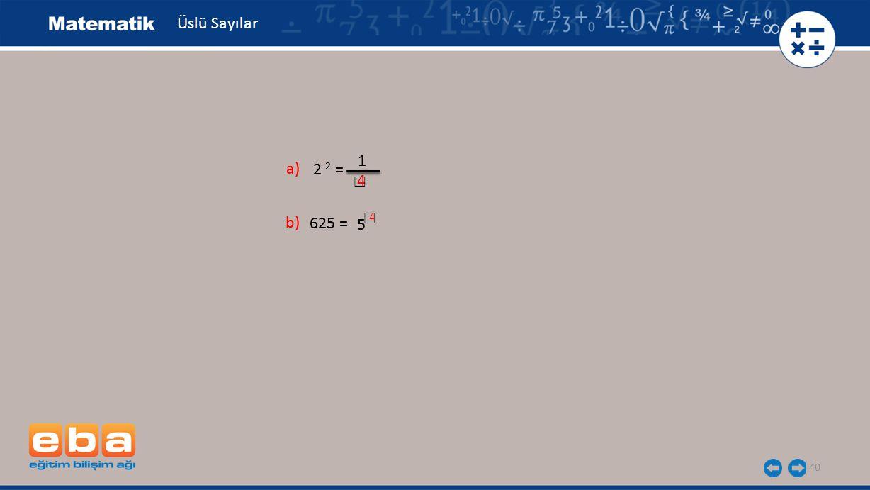 40 Üslü Sayılar a) 2 -2 = 1 b) 625 = 5 a) 2 -2 = 1 b) 625 = 5 4 ☐ ☐ 4